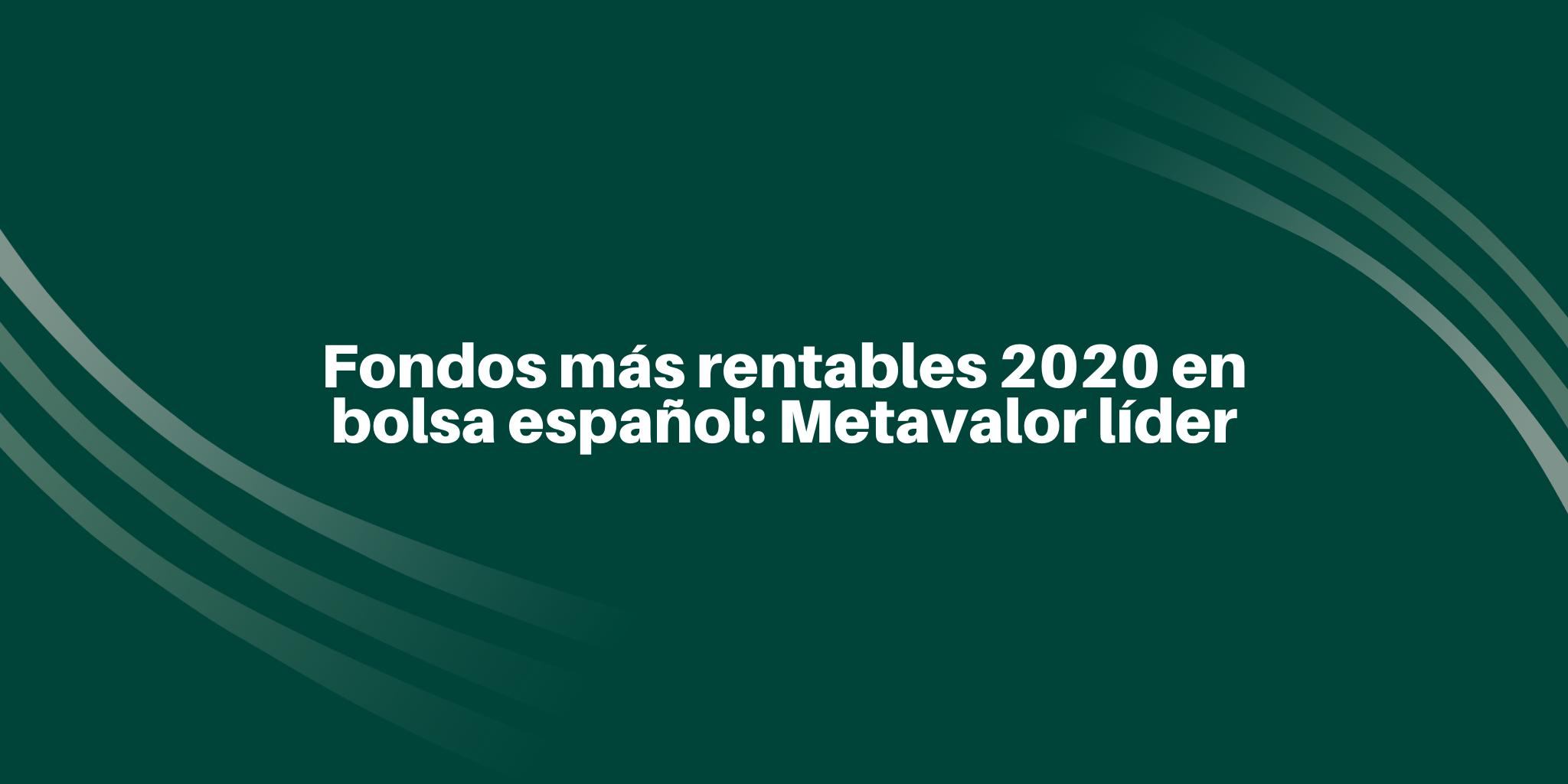 Fondos más rentables 2020 en bolsa español: Metavalor líder