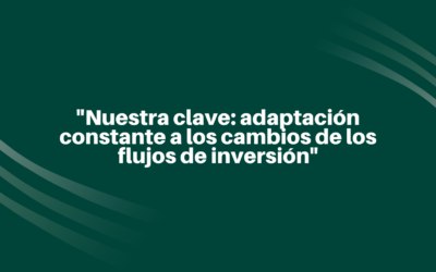 """""""Nuestra clave: adaptación constante a los cambios de los flujos de inversión"""""""